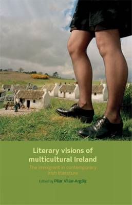 Literary Visions of Multicultural Ireland: The Immigrant in Contemporary Irish Literature (BOK)