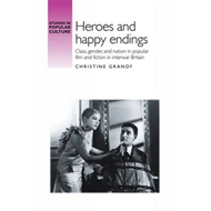 Heroes and happy endings: Class, Gender, and Nation in Popular Film and Fiction in Interwar Britain (BOK)
