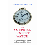 The American Pocket Watch: A Comprehensive Guide to Repair and Servicing (BOK)