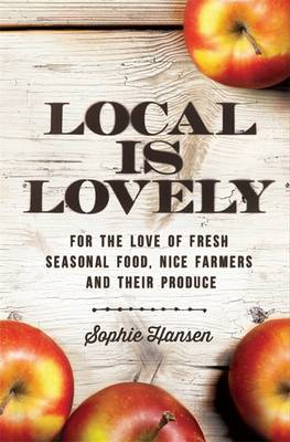 Local is Lovely: For the Love of Fresh Seasonal Food, Nice Farmers and Their Produce (BOK)