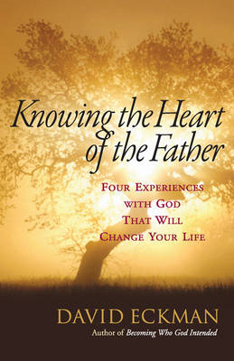 Knowing the Heart of the Father: Four Experiences with God That Will Change Your Life (BOK)