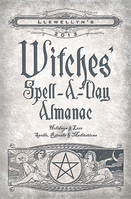 Llewellyn's 2013 Witches' Spell-a-Day Almanac: Holidays and Lore, Spells, Rituals and Meditations (BOK)
