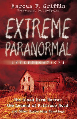 Extreme Paranormal Investigations: The Blood Farm Horror, the Legend of Primrose Road, and Other Dis (BOK)