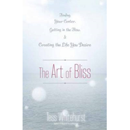 The Art of Bliss: Finding Your Center, Getting in the Flow, and Creating the Life You Desire (BOK)