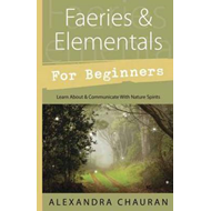 Faeries and Elementals for Beginners: Learn About and Communicate with Nature Spirits (BOK)