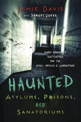 Haunted Asylums, Prisons, and Sanatoriums: Inside Abandoned Institutions for the Crazy, Criminal, an (BOK)