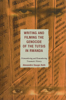 Writing and Filming the Genocide of the Tutsis in Rwanda: Dismembering and Remembering Traumatic His (BOK)