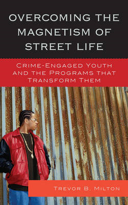 Overcoming the Magnetism of Street Life: Crime-Engaged Youth and the Programs That Transform Them (BOK)