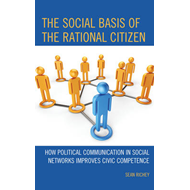 The Social Basis of the Rational Citizen: How Political Communication in Social Networks Improves Ci (BOK)