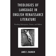 Theologies of Language in English Renaissance Literature: Reading Shakespeare, Donne, and Milton (BOK)