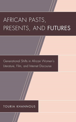 African Pasts, Presents, and Futures: Generational Shifts in African Women's Literature, Film, and I (BOK)