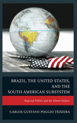 Brazil, the United States, and the South American Subsystem: Regional Politics and the Absent Empire (BOK)