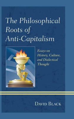The Philosophical Roots of Anti-capitalism: Essays on History, Culture, and Dialectical Thought (BOK)