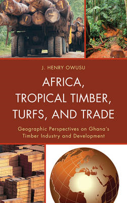 Africa, Tropical Timber, Turfs, and Trade: Geographic Perspectives on Ghana's Timber Industry and De (BOK)