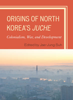 Origins of North Korea's Juche: Colonialism, War, and Development (BOK)