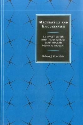 Machiavelli and Epicureanism: An Investigation into the Origins of Early Modern Political Thought (BOK)