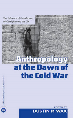 Anthropology at the Dawn of the Cold War: The Influence of Foundations, McCarthyism and the CIA (BOK)