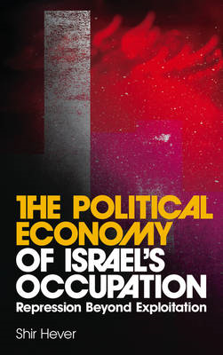 The Political Economy of Israel's Occupation: Repression Beyond Exploitation (BOK)
