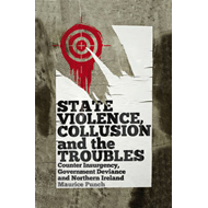 State Violence, Collusion and the Troubles: Counter Insurgency, Government Deviance and Northern Ire (BOK)