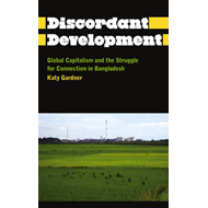 Discordant Development: Global Capitalism and the Struggle for Connection in Bangladesh (BOK)