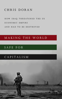 Making the World Safe for Capitalism: How Iraq Threatened the US Economic Empire and Had to be Destr (BOK)