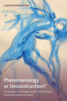 Phenomenology or Deconstruction?: The Question of Ontology in Maurice Merleau-Ponty, Paul Ricoeur an (BOK)