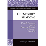 Friendship's Shadows: Women's Friendship and the Politics of Betrayal in England, 1640-1705 (BOK)
