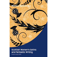Scottish Women's Gothic and Fantastic Writing: Fiction Since 1978 (BOK)