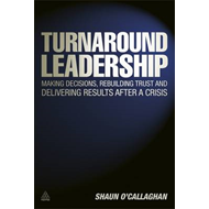 Turnaround Leadership: Making Decisions Rebuilding Trust and Delivering Results After a Crisis (BOK)