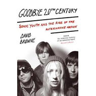 Goodbye 20th Century: Sonic Youth and the Rise of Alternative Nation (BOK)