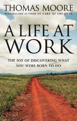 A Life at Work: The Joy of Discovering What You Were Born to Do (BOK)
