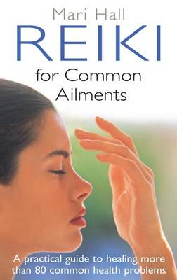 Reiki for Common Ailments: A Practical Guide to Healing More Than 80 Common Health Problems (BOK)