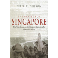 The Battle for Singapore: The True Story of the Greatest Catastrophe of World War II (BOK)