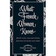 What French Women Know: About Love, Sex and Other Matters of Heart and Mind (BOK)