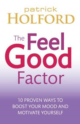 The Feel Good Factor: 10 Proven Ways to Boost Your Mood and Motivate Yourself (BOK)