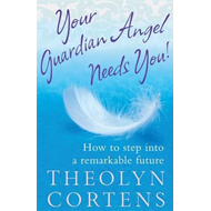 Your Guardian Angel Needs You: How to Step into a Remarkable Future (BOK)
