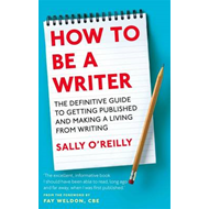 How to be a Writer: The Definitive Guide to Getting Published and Making a Living from Writing (BOK)