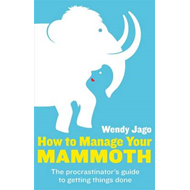 How to Manage Your Mammoth: The Procrastinator's Guide to Getting Things Done (BOK)