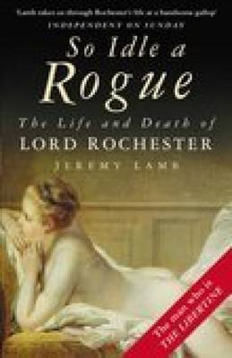 So Idle a Rogue: The Life and Death of Lord Rochester (BOK)