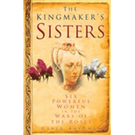 The Kingmaker's Sisters: Six Powerful Women in the Wars of the Roses (BOK)