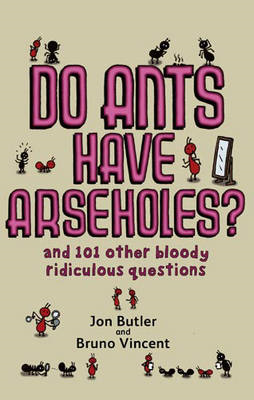 Do Ants Have Arseholes?: And 101 Other Bloody Ridiculous Questions (BOK)