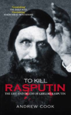 To Kill Rasputin: The Life and Death of Grigori Rasputin (BOK)