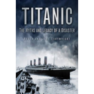 Titanic: the Myths and Legacy of a Disaster (BOK)