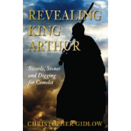 Revealing King Arthur: Swords, Stones and Digging for Camelot (BOK)
