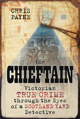 The Chieftain: Victorian True Crime Through the Eyes of a Scotland Yard Detective (BOK)