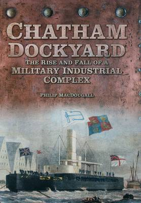 Chatham Dockyard: The Rise and Fall of a Military Industrial Complex (BOK)