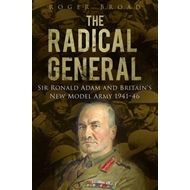 The Radical General: Sir Ronald Adam and Britain's New Model Army 1941-1946 (BOK)