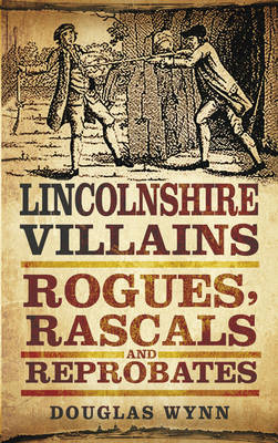 Lincolnshire Villains: Rogues, Rascals and Reprobates (BOK)