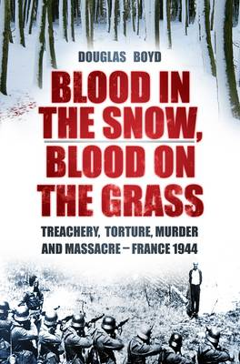 Blood in the Snow, Blood on the Grass: Treachery, Torture, Murder and Massacre - France 1944 (BOK)