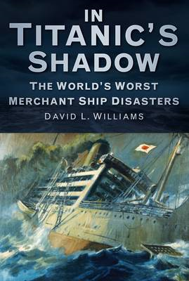 In Titanic's Shadow: The World's Worst Merchant Ship Disasters (BOK)